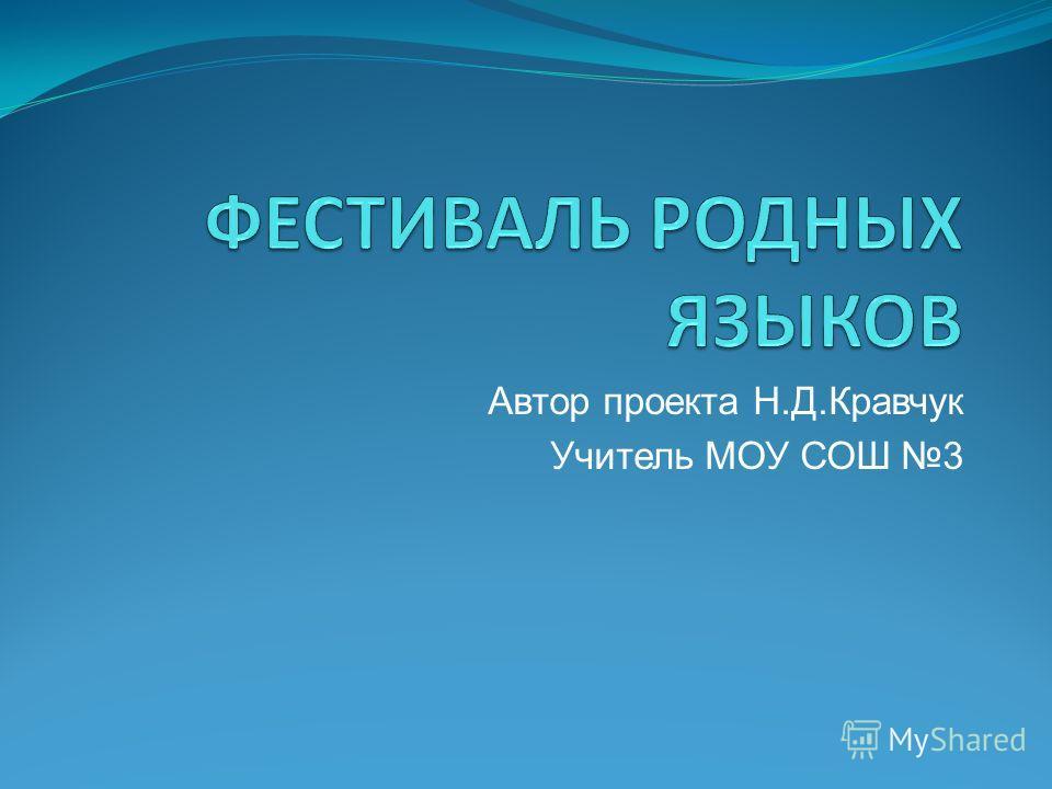 Автор проекта Н.Д.Кравчук Учитель МОУ СОШ 3