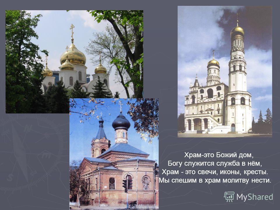 Храм-это Божий дом, Богу служится служба в нём, Храм - это свечи, иконы, кресты. Мы спешим в храм молитву нести.