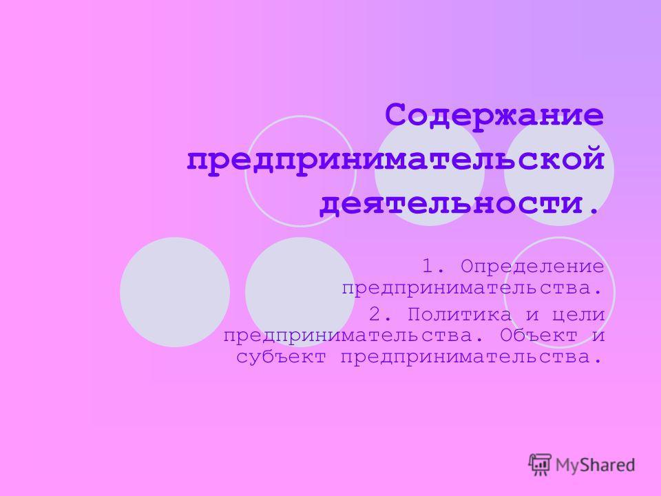 Содержание предпринимательской деятельности. 1. Определение предпринимательства. 2. Политика и цели предпринимательства. Объект и субъект предпринимательства.
