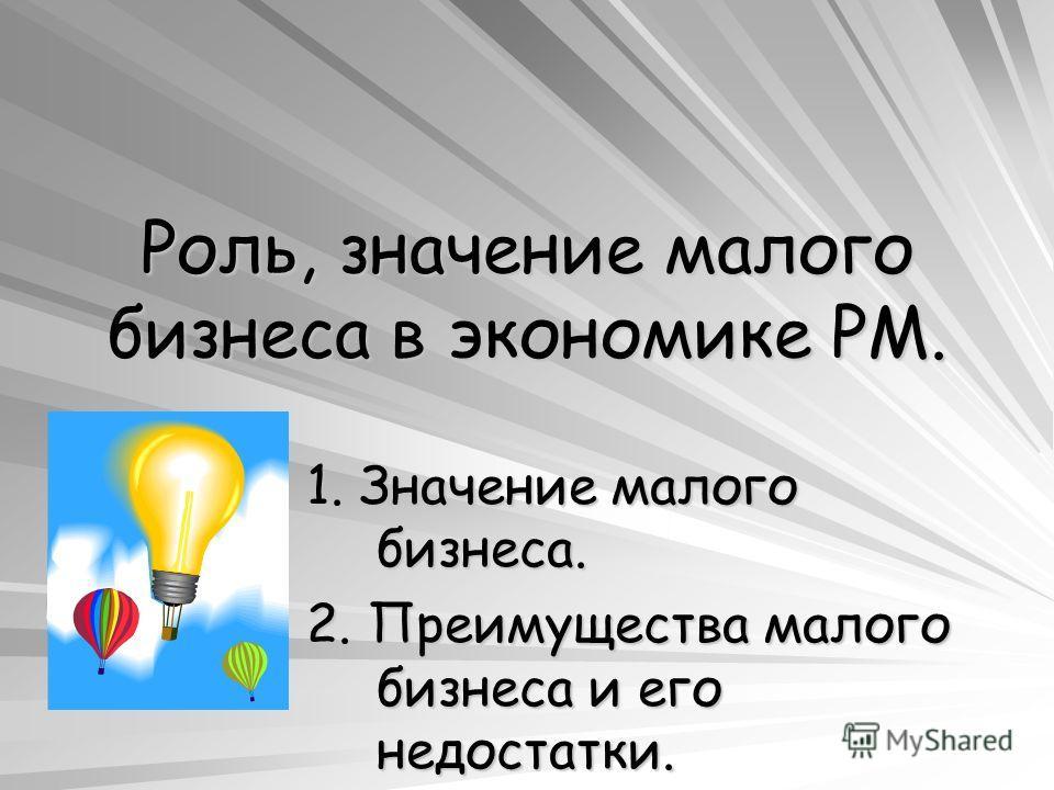 Роль, значение малого бизнеса в экономике РМ. 1. Значение малого бизнеса. 2. Преимущества малого бизнеса и его недостатки.