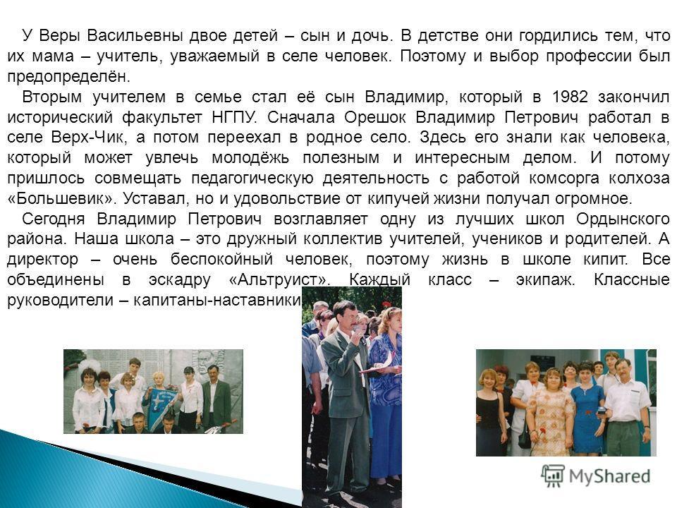 У Веры Васильевны двое детей – сын и дочь. В детстве они гордились тем, что их мама – учитель, уважаемый в селе человек. Поэтому и выбор профессии был предопределён. Вторым учителем в семье стал её сын Владимир, который в 1982 закончил исторический ф