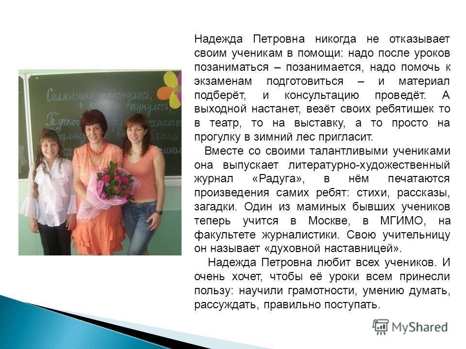 Надежда Петровна никогда не отказывает своим ученикам в помощи: надо после уроков позаниматься – позанимается, надо помочь к экзаменам подготовиться – и материал подберёт, и консультацию проведёт. А выходной настанет, везёт своих ребятишек то в театр