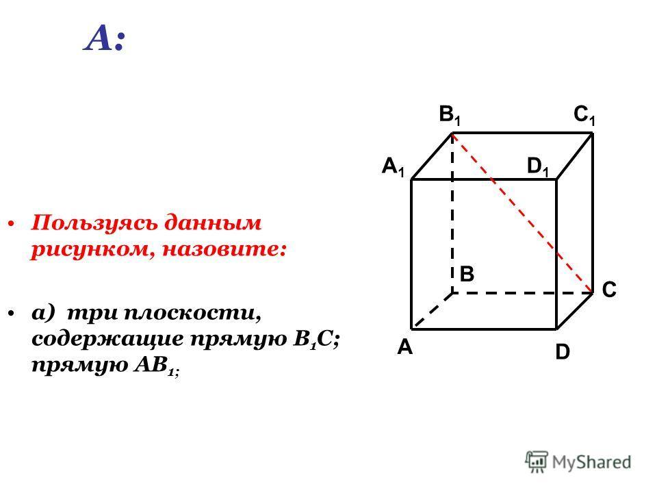 Пользуясь данным рисунком, назовите: а) три плоскости, содержащие прямую В 1 С; прямую АВ 1; C1C1 C A1A1 B1B1 D1D1 A B D А: