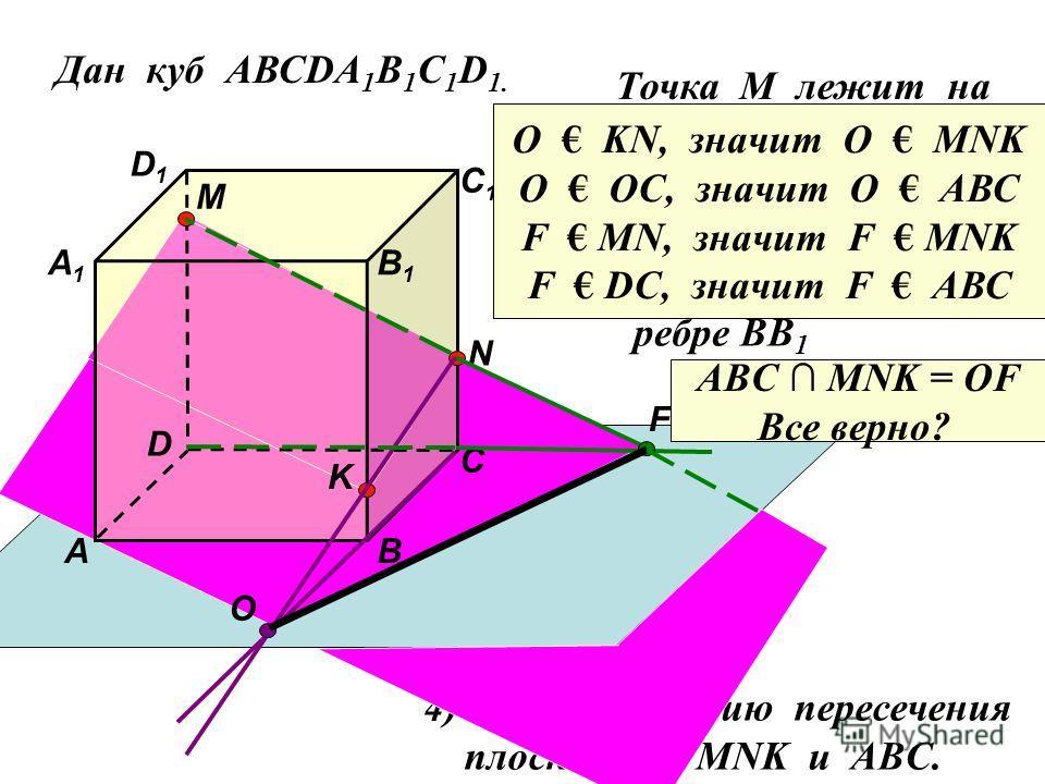 Дан куб АВСDA 1 B 1 C 1 D 1. D1D1 D С1С1 С В1В1 В А1А1 А M Точка М лежит на ребре DD 1 N Точка N лежит на ребре CC 1 K Точка K лежит на ребре BB 1 O F 4) Найдите линию пересечения плоскостей MNK и ABC. ABC MNK = OF Все верно? O KN, значит О МNK O OC,