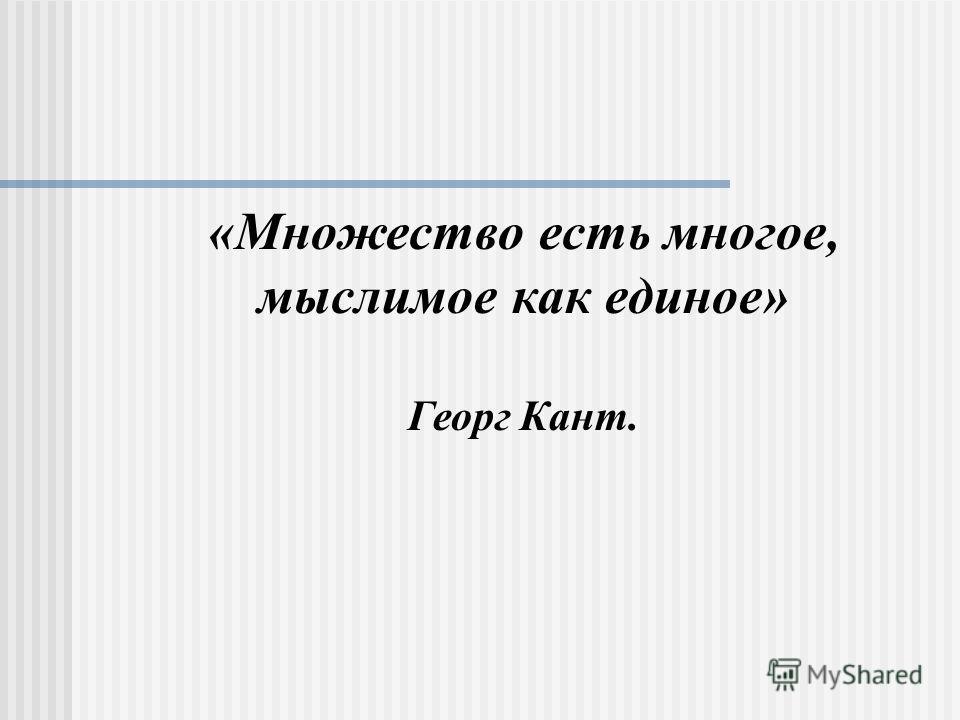 «Множество есть многое, мыслимое как единое» Георг Кант.