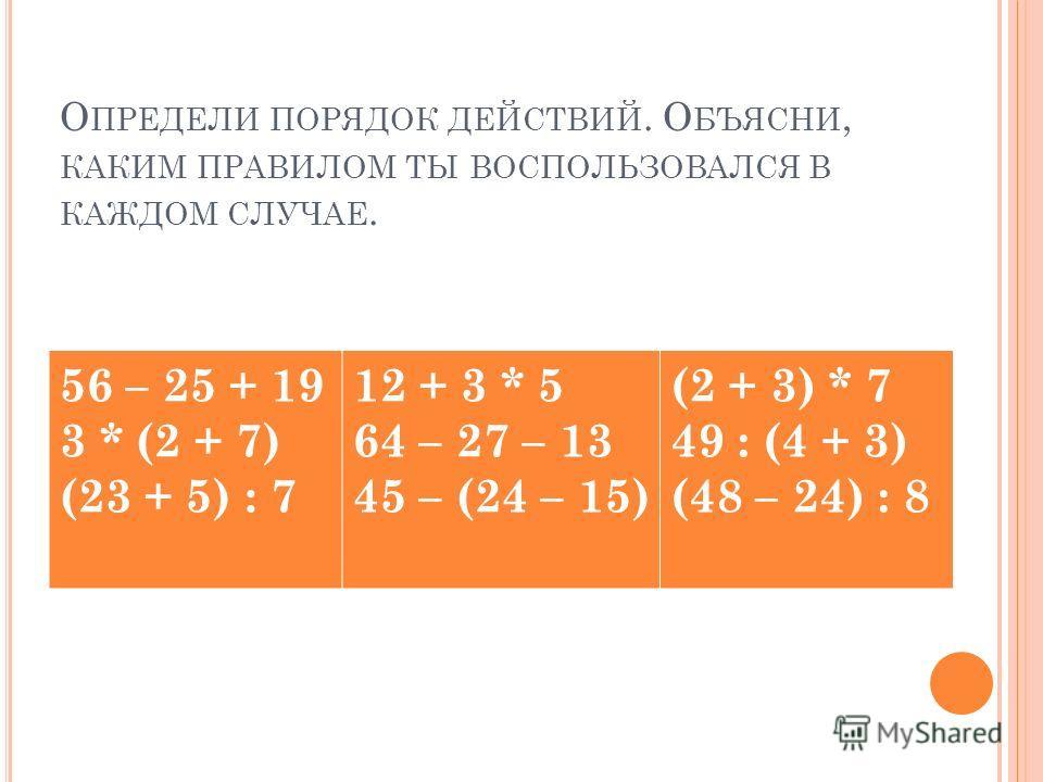 О ПРЕДЕЛИ ПОРЯДОК ДЕЙСТВИЙ. О БЪЯСНИ, КАКИМ ПРАВИЛОМ ТЫ ВОСПОЛЬЗОВАЛСЯ В КАЖДОМ СЛУЧАЕ. 56 – 25 + 19 3 * (2 + 7) (23 + 5) : 7 12 + 3 * 5 64 – 27 – 13 45 – (24 – 15) (2 + 3) * 7 49 : (4 + 3) (48 – 24) : 8