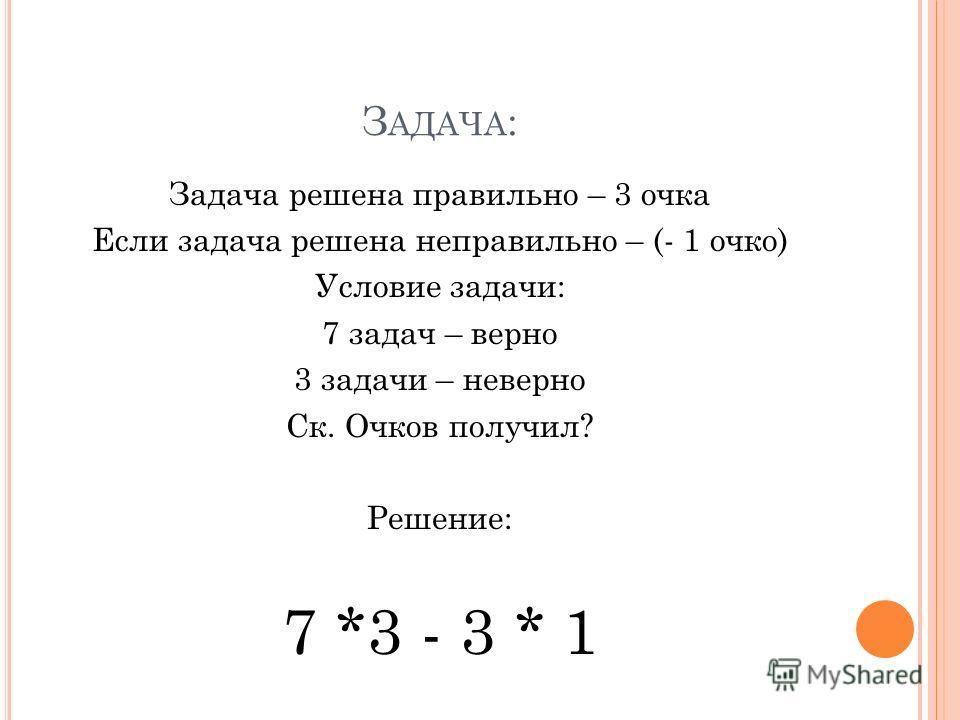 Задача решена правильно – 3 очка Если задача решена неправильно – (- 1 очко) Условие задачи: 7 задач – верно 3 задачи – неверно Ск. Очков получил? Решение: 7 *3 - 3 * 1 З АДАЧА :