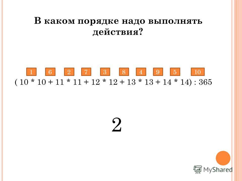 ( 10 * 10 + 11 * 11 + 12 * 12 + 13 * 13 + 14 * 14) : 365 2 17384951062 В каком порядке надо выполнять действия?