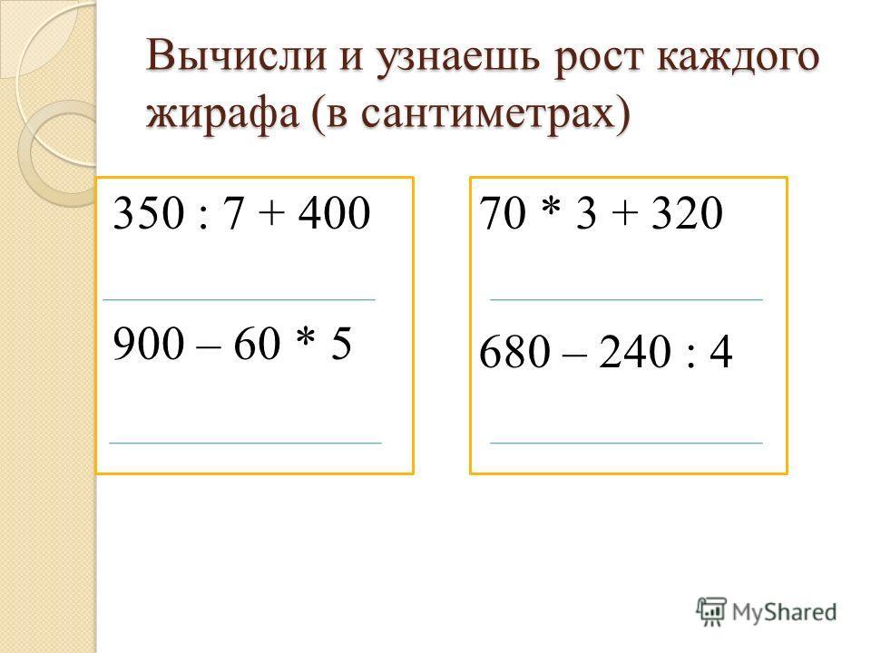 Вычисли и узнаешь рост каждого жирафа (в сантиметрах) 350 : 7 + 400 900 – 60 * 5 70 * 3 + 320 680 – 240 : 4