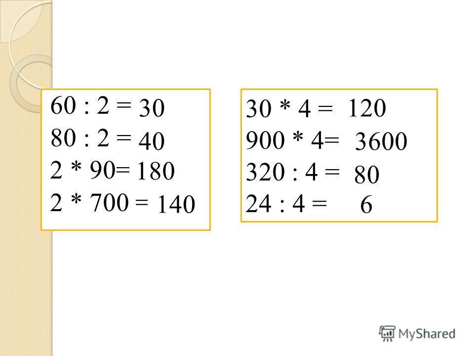 60 : 2 = 80 : 2 = 2 * 90= 2 * 700 = 30 * 4 = 900 * 4= 320 : 4 = 24 : 4 = 40 180 140 120 3600 80 6 30