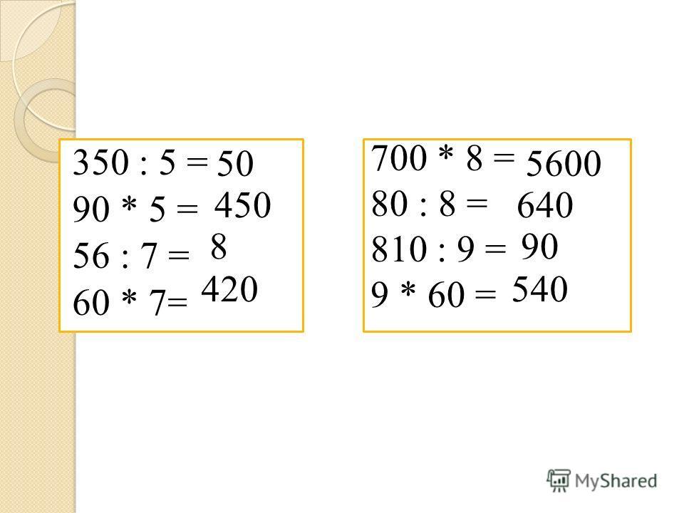 350 : 5 = 90 * 5 = 56 : 7 = 60 * 7= 700 * 8 = 80 : 8 = 810 : 9 = 9 * 60 = 50 450 8 420 5600 640 90 540