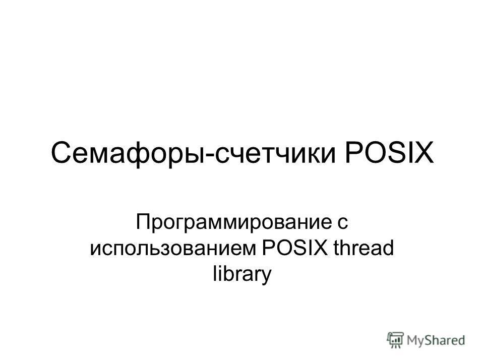 Семафоры-счетчики POSIX Программирование с использованием POSIX thread library