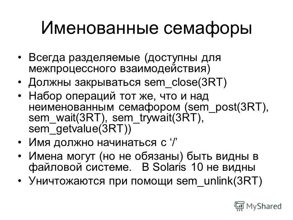 Именованные семафоры Всегда разделяемые (доступны для межпроцессного взаимодействия) Должны закрываться sem_close(3RT) Набор операций тот же, что и над неименованным семафором (sem_post(3RT), sem_wait(3RT), sem_trywait(3RT), sem_getvalue(3RT)) Имя до