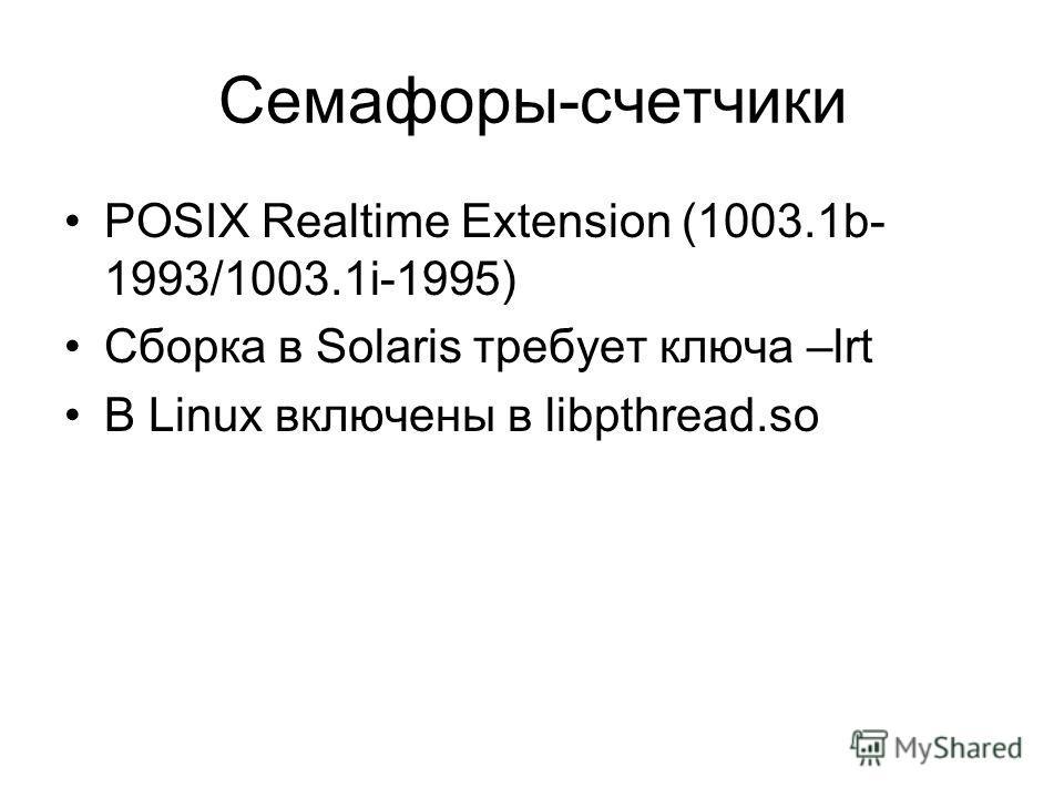 Семафоры-счетчики POSIX Realtime Extension (1003.1b- 1993/1003.1i-1995) Сборка в Solaris требует ключа –lrt В Linux включены в libpthread.so