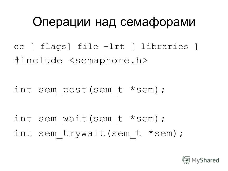 Операции над семафорами cc [ flags] file –lrt [ libraries ] #include int sem_post(sem_t *sem); int sem_wait(sem_t *sem); int sem_trywait(sem_t *sem);