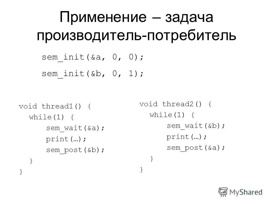 Применение – задача производитель-потребитель void thread1() { while(1) { sem_wait(&a); print(…); sem_post(&b); } void thread2() { while(1) { sem_wait(&b); print(…); sem_post(&a); } sem_init(&a, 0, 0); sem_init(&b, 0, 1);