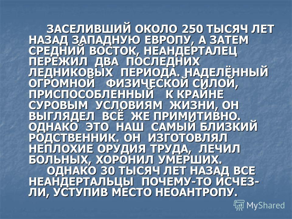 ЗАСЕЛИВШИЙ ОКОЛО 250 ТЫСЯЧ ЛЕТ НАЗАД ЗАПАДНУЮ ЕВРОПУ, А ЗАТЕМ СРЕДНИЙ ВОСТОК, НЕАНДЕРТАЛЕЦ ПЕРЕЖИЛ ДВА ПОСЛЕДНИХ ЛЕДНИКОВЫХ ПЕРИОДА. НАДЕЛЁННЫЙ ОГРОМНОЙ ФИЗИЧЕСКОЙ СИЛОЙ, ПРИСПОСОБЛЕННЫЙ К КРАЙНЕ СУРОВЫМ УСЛОВИЯМ ЖИЗНИ, ОН ВЫГЛЯДЕЛ ВСЁ ЖЕ ПРИМИТИВНО.