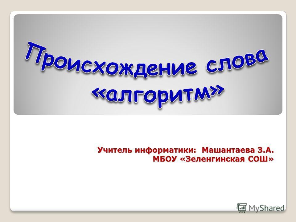 Учитель информатики: Машантаева З.А. МБОУ «Зеленгинская СОШ»