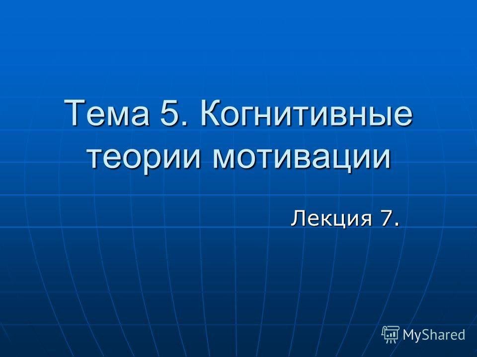 Тема 5. Когнитивные теории мотивации Лекция 7.