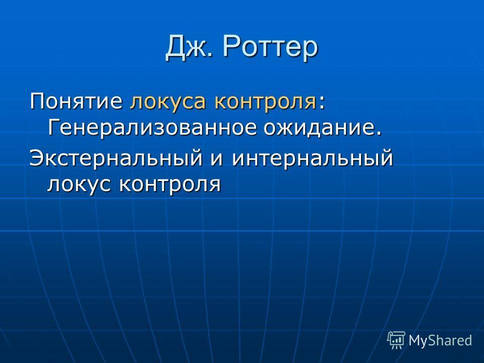 Дж. Роттер Понятие локуса контроля: Генерализованное ожидание. Экстернальный и интернальный локус контроля