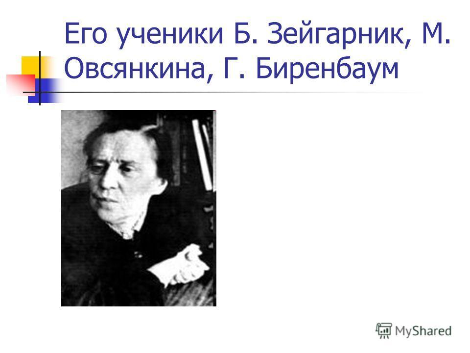 Его ученики Б. Зейгарник, М. Овсянкина, Г. Биренбаум