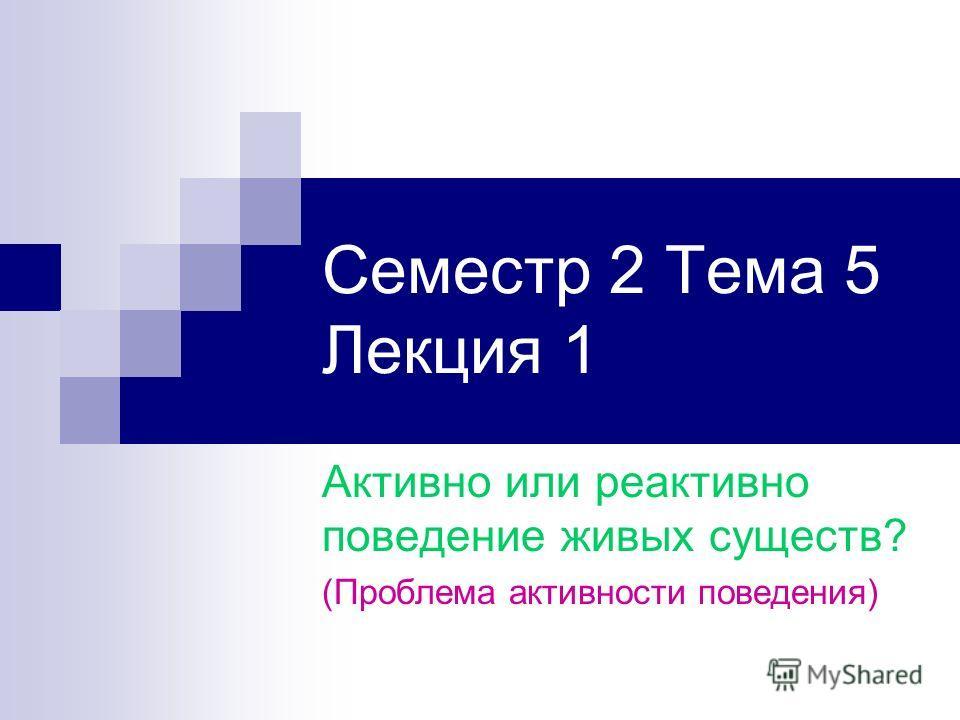 Семестр 2 Тема 5 Лекция 1 Активно или реактивно поведение живых существ? (Проблема активности поведения)