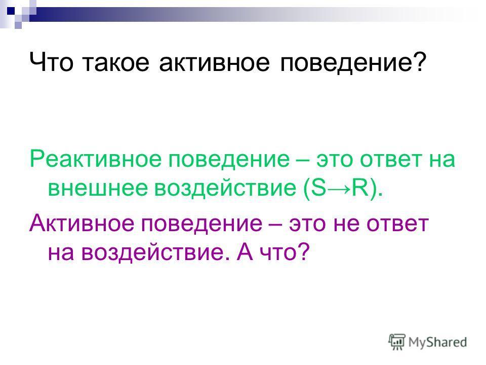 Что такое активное поведение? Реактивное поведение – это ответ на внешнее воздействие (SR). Активное поведение – это не ответ на воздействие. А что?