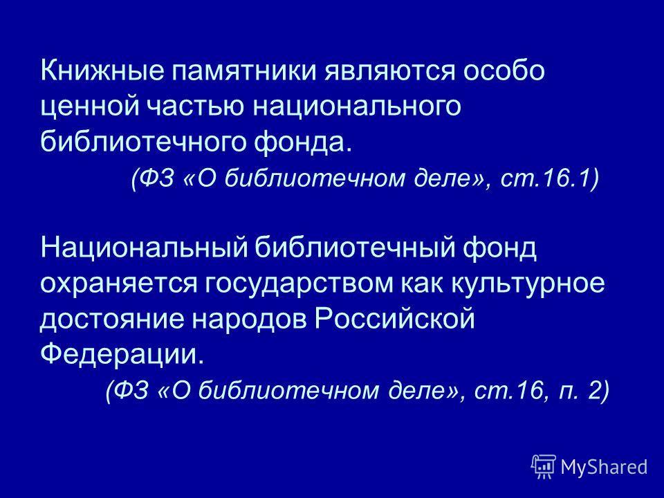 Книжные памятники являются особо ценной частью национального библиотечного фонда. (ФЗ «О библиотечном деле», ст.16.1) Национальный библиотечный фонд охраняется государством как культурное достояние народов Российской Федерации. (ФЗ «О библиотечном де