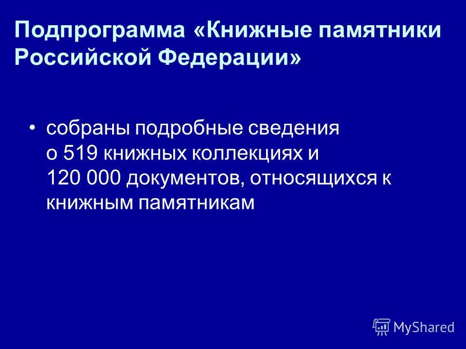 Подпрограмма «Книжные памятники Российской Федерации» собраны подробные сведения о 519 книжных коллекциях и 120 000 документов, относящихся к книжным памятникам