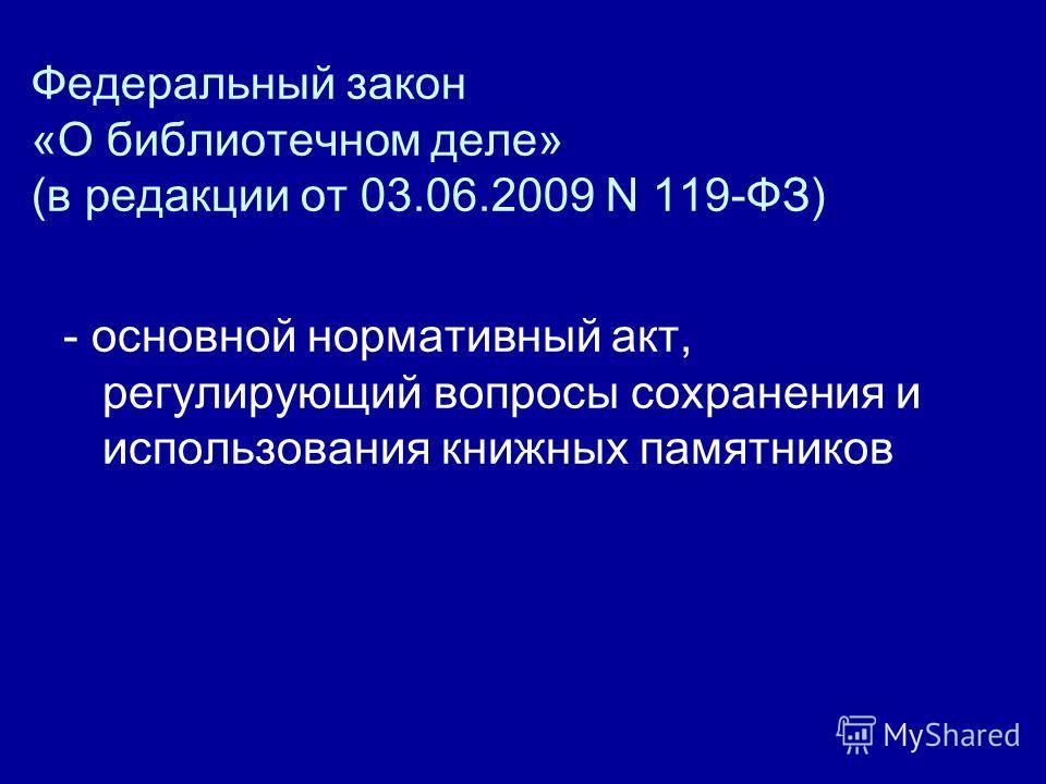 Федеральный закон «О библиотечном деле» (в редакции от 03.06.2009 N 119-ФЗ) - основной нормативный акт, регулирующий вопросы сохранения и использования книжных памятников