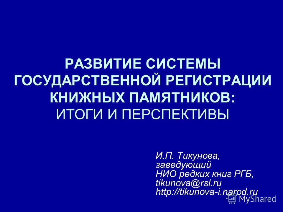 РАЗВИТИЕ СИСТЕМЫ ГОСУДАРСТВЕННОЙ РЕГИСТРАЦИИ КНИЖНЫХ ПАМЯТНИКОВ: ИТОГИ И ПЕРСПЕКТИВЫ И.П. Тикунова, заведующий НИО редких книг РГБ, tikunova@rsl.ru http://tikunova-i.narod.ru