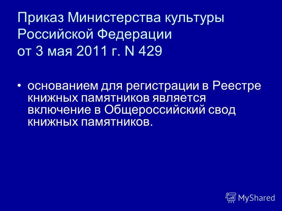 Приказ Министерства культуры Российской Федерации от 3 мая 2011 г. N 429 основанием для регистрации в Реестре книжных памятников является включение в Общероссийский свод книжных памятников.