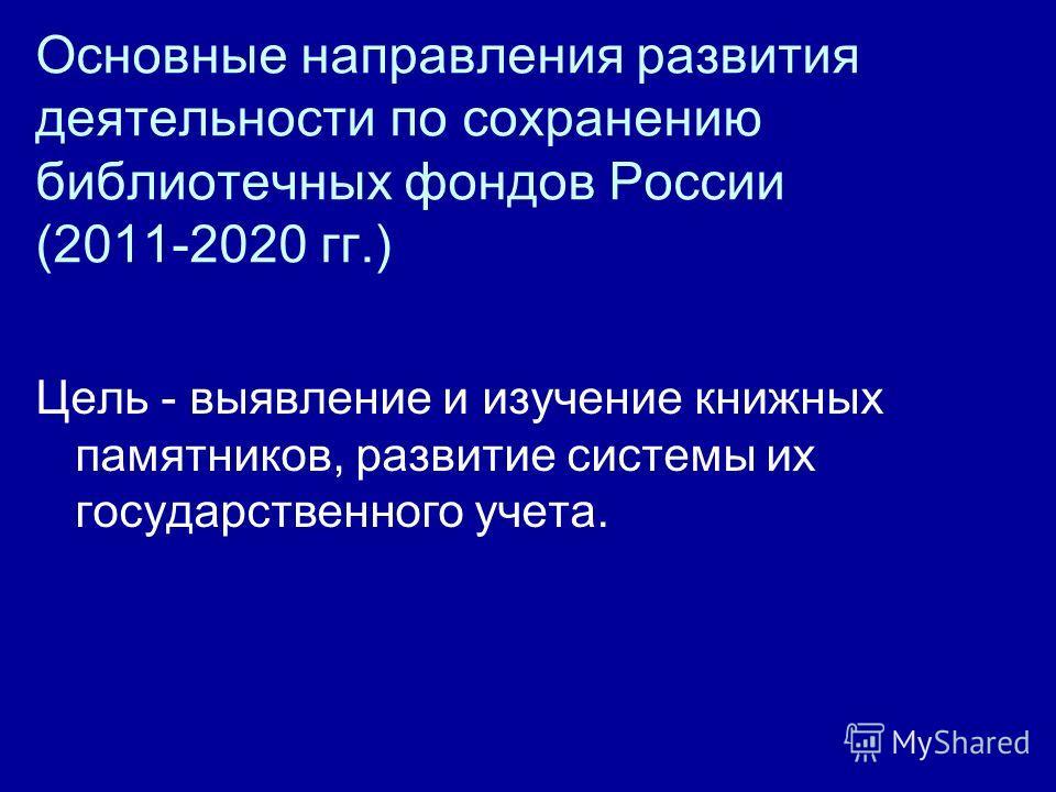 Основные направления развития деятельности по сохранению библиотечных фондов России (2011-2020 гг.) Цель - выявление и изучение книжных памятников, развитие системы их государственного учета.