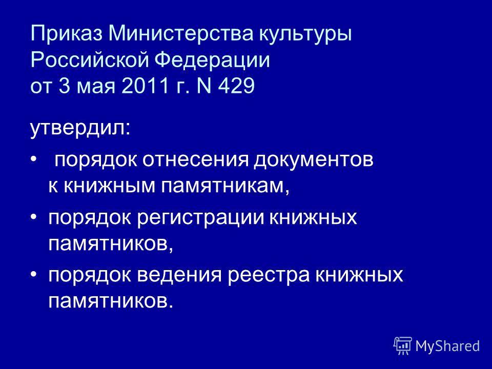 Приказ Министерства культуры Российской Федерации от 3 мая 2011 г. N 429 утвердил: порядок отнесения документов к книжным памятникам, порядок регистрации книжных памятников, порядок ведения реестра книжных памятников.
