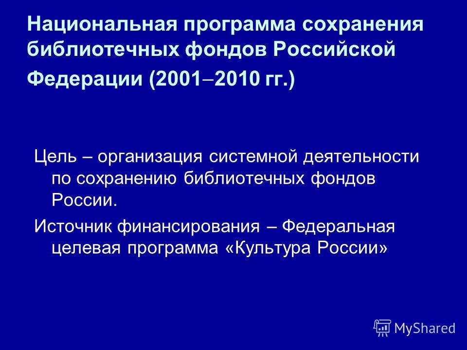 Национальная программа сохранения библиотечных фондов Российской Федерации (2001 2010 гг.) Цель – организация системной деятельности по сохранению библиотечных фондов России. Источник финансирования – Федеральная целевая программа «Культура России»