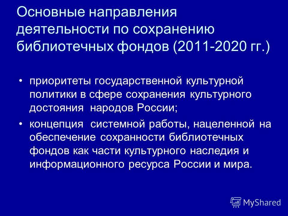 Основные направления деятельности по сохранению библиотечных фондов (2011-2020 гг.) приоритеты государственной культурной политики в сфере сохранения культурного достояния народов России; концепция системной работы, нацеленной на обеспечение сохранно