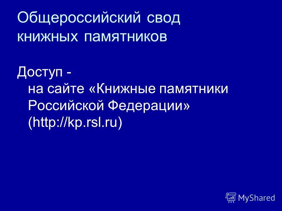 Общероссийский свод книжных памятников Доступ - на сайте «Книжные памятники Российской Федерации» (http://kp.rsl.ru)