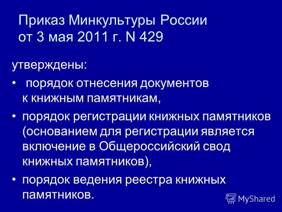 Приказ Минкультуры России от 3 мая 2011 г. N 429 утверждены: порядок отнесения документов к книжным памятникам, порядок регистрации книжных памятников (основанием для регистрации является включение в Общероссийский свод книжных памятников), порядок в
