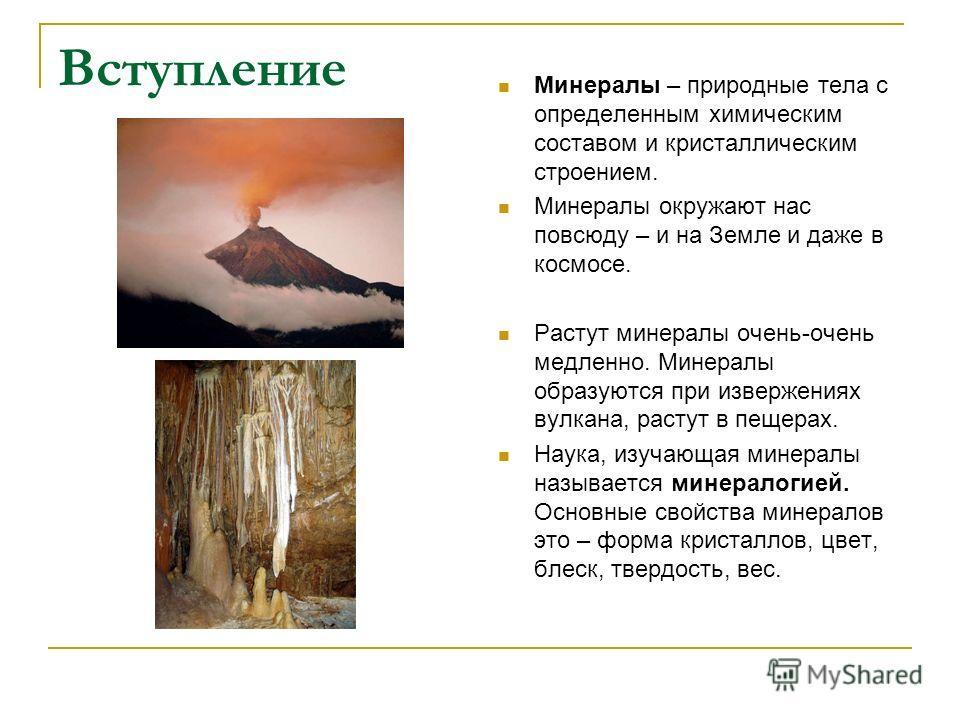 Вступление Минералы – природные тела с определенным химическим составом и кристаллическим строением. Минералы окружают нас повсюду – и на Земле и даже в космосе. Растут минералы очень-очень медленно. Минералы образуются при извержениях вулкана, расту