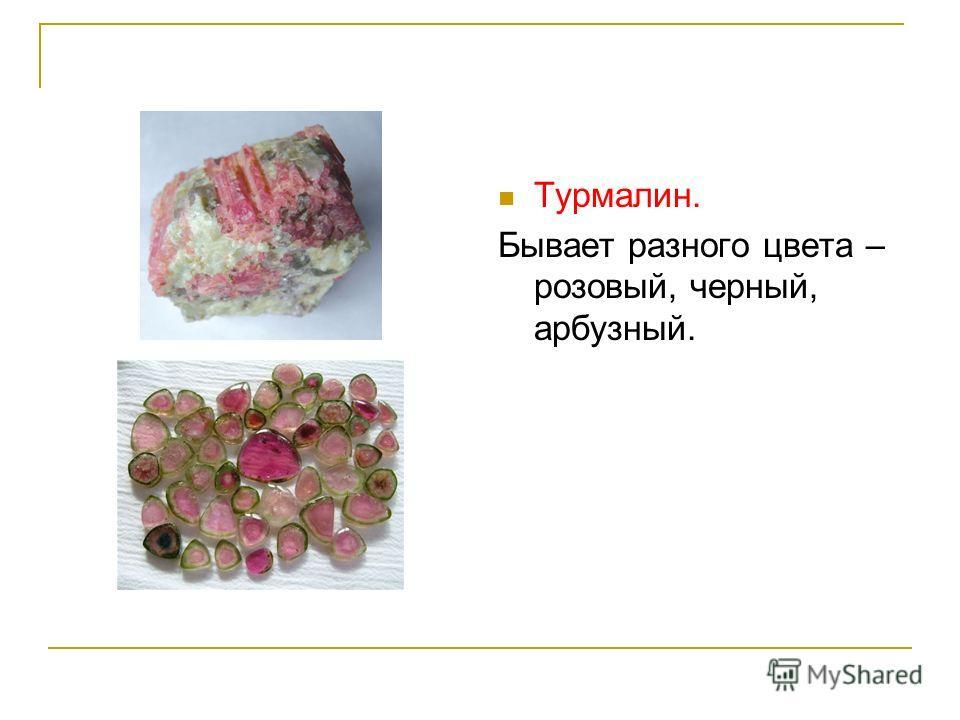 Турмалин. Бывает разного цвета – розовый, черный, арбузный.