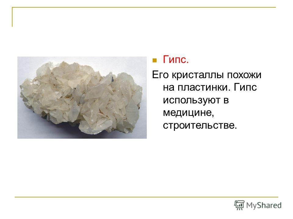 Гипс. Его кристаллы похожи на пластинки. Гипс используют в медицине, строительстве.