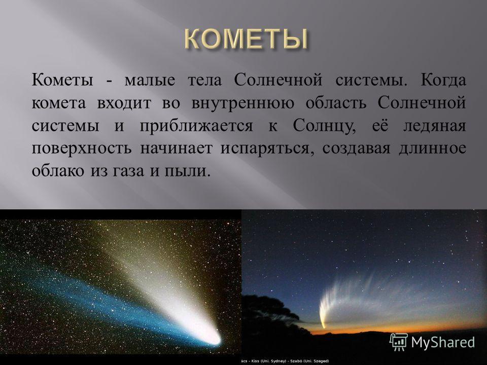 Кометы - малые тела Солнечной системы. Когда комета входит во внутреннюю область Солнечной системы и приближается к Солнцу, её ледяная поверхность начинает испаряться, создавая длинное облако из газа и пыли.
