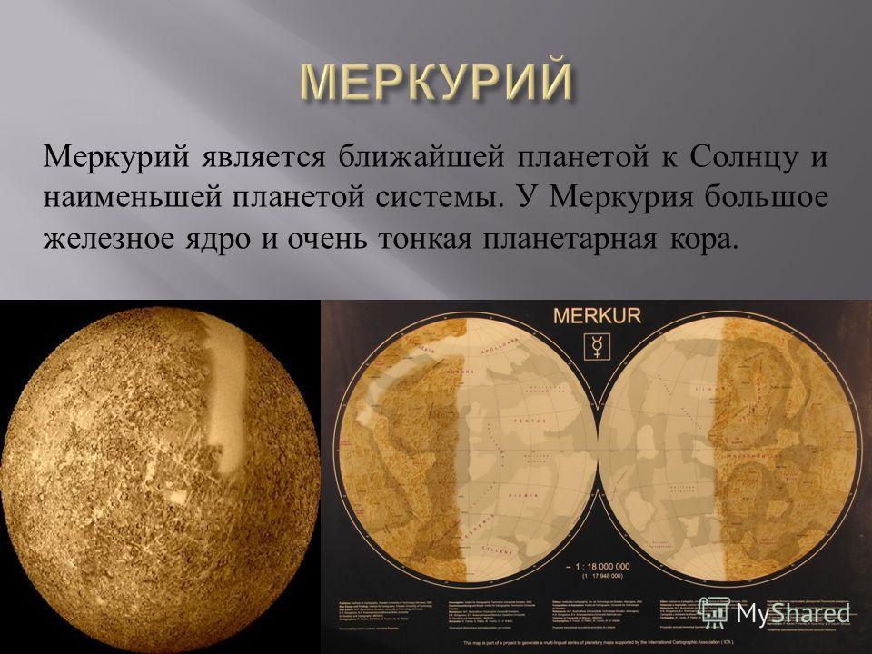 Меркурий является ближайшей планетой к Солнцу и наименьшей планетой системы. У Меркурия большое железное ядро и очень тонкая планетарная кора.