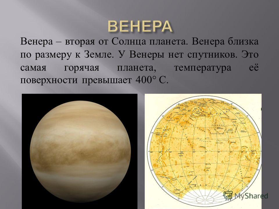 Венера – вторая от Солнца планета. Венера близка по размеру к Земле. У Венеры нет спутников. Это самая горячая планета, температура её поверхности превышает 400° C.