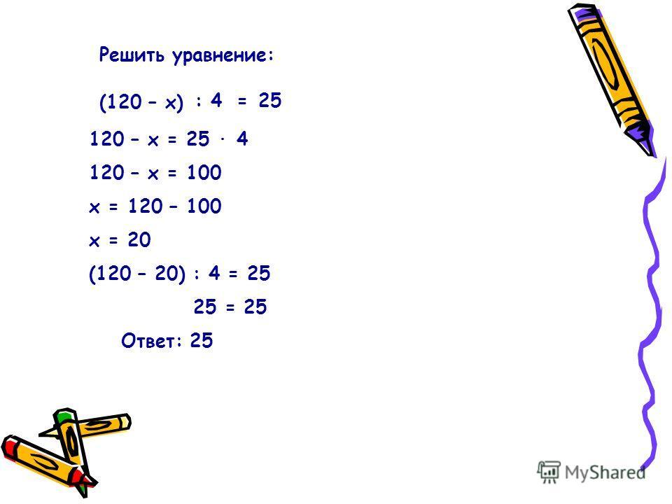 Решить уравнение: (120 – х) 425:= 120 – х = 25 · 4 120 – х = 100 х = 120 – 100 х = 20 (120 – 20) : 4 = 25 25 = 25 Ответ: 25