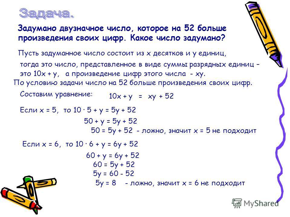 Задумано двузначное число, которое на 52 больше произведения своих цифр. Какое число задумано? Пусть задуманное число состоит из х десятков и у единиц, тогда это число, представленное в виде суммы разрядных единиц – это 10х + у, а произведение цифр э