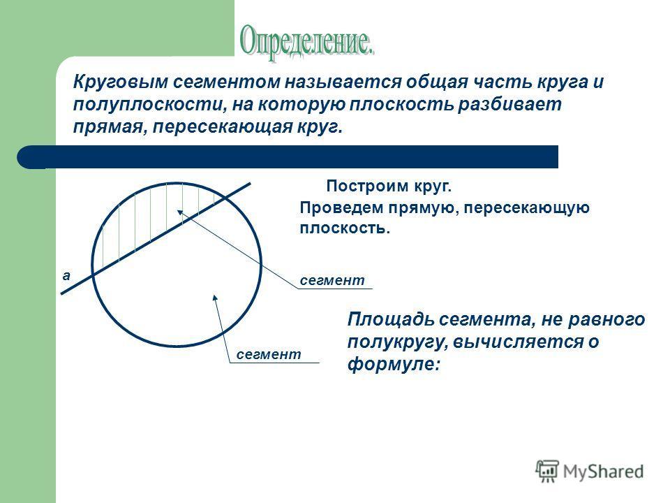 Круговым сегментом называется общая часть круга и полуплоскости, на которую плоскость разбивает прямая, пересекающая круг. Построим круг. Проведем прямую, пересекающую плоскость. а сегмент Площадь сегмента, не равного полукругу, вычисляется о формуле