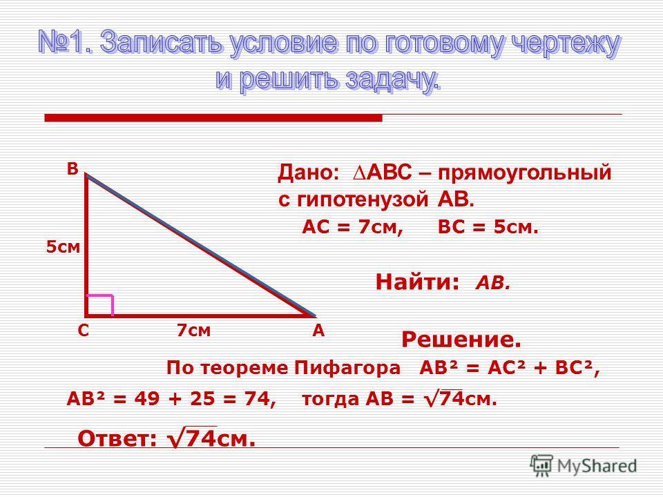 А В С 5см 7см Найти: АВ. Дано: АВС – прямоугольный с гипотенузой АВ. АС = 7см,ВС = 5см. Решение. По теореме Пифагора АВ² = АС² + ВС², АВ² = 49 + 25 = 74, тогда АВ = 74см. Ответ: 74см.
