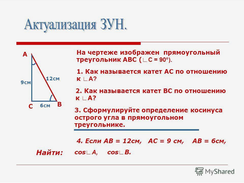 А В С На чертеже изображен прямоугольный треугольник АВС ( С = 90°). 1. Как называется катет АС по отношению к А? 2. Как называется катет ВС по отношению к А? 3. Сформулируйте определение косинуса острого угла в прямоугольном треугольнике. 4. Если АВ