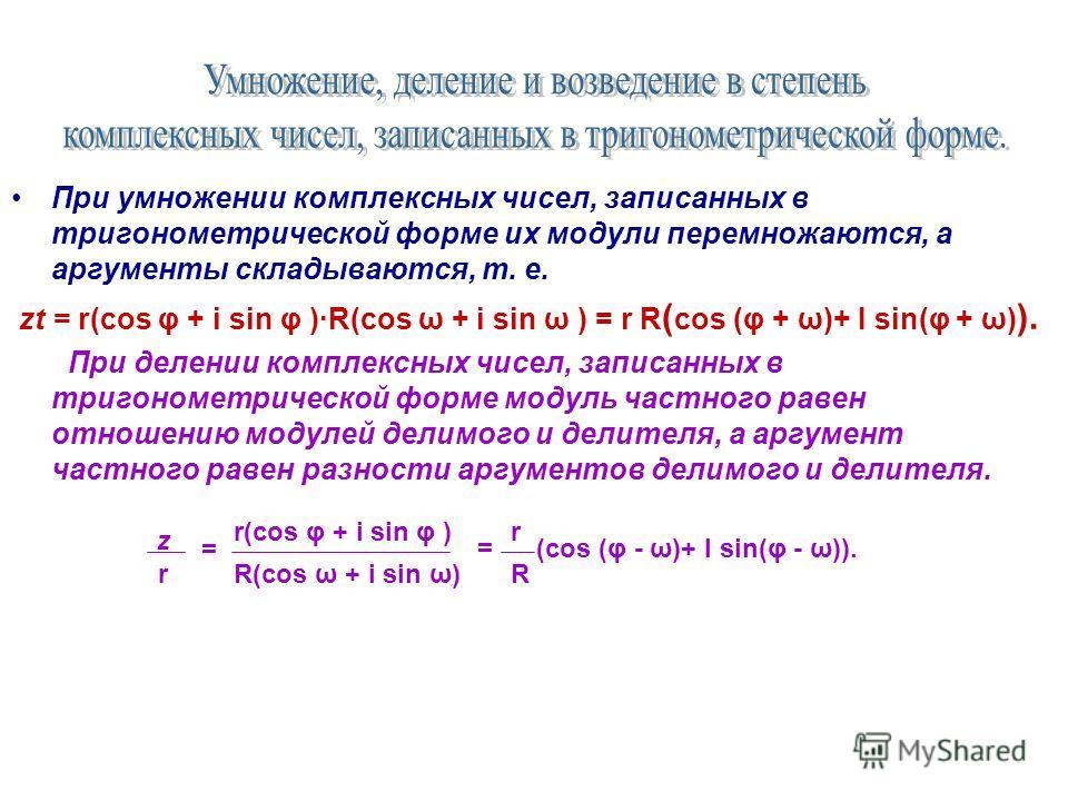 При умножении комплексных чисел, записанных в тригонометрической форме их модули перемножаются, а аргументы складываются, т. е. zt = r(cos φ + i sin φ )R(cos ω + i sin ω ) = r R ( cos (φ + ω)+ I sin(φ + ω) ). При делении комплексных чисел, записанных